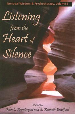 Listening from the Heart of Silence By Prendergast, John J., Ph.D. (EDT)/ Bradford, G. Kenneth, Ph.D. (EDT)